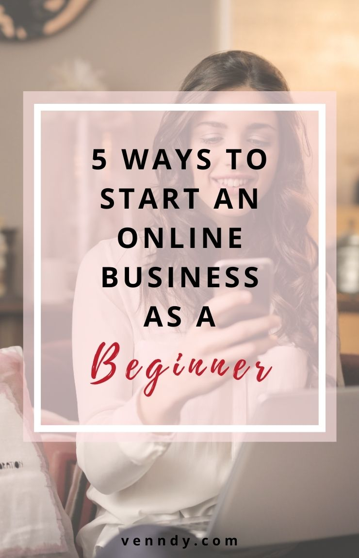 Five Ways To Start an Online Business As a Beginner